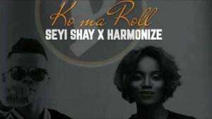 Seyi Shay - Ko Ma Roll ft Harmonize